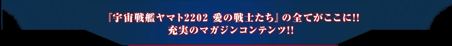 『宇宙戦艦ヤマト2202 愛の戦士たち』の全てがここに!!充実のマガジンコンテンツ!!
