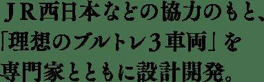JR西日本などの協力のもと、「理想のブルトレ3車両」を専門家とともに設計開発。