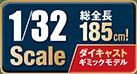 全長185cm! 1/32 Scale ダイキャストギミックモデル