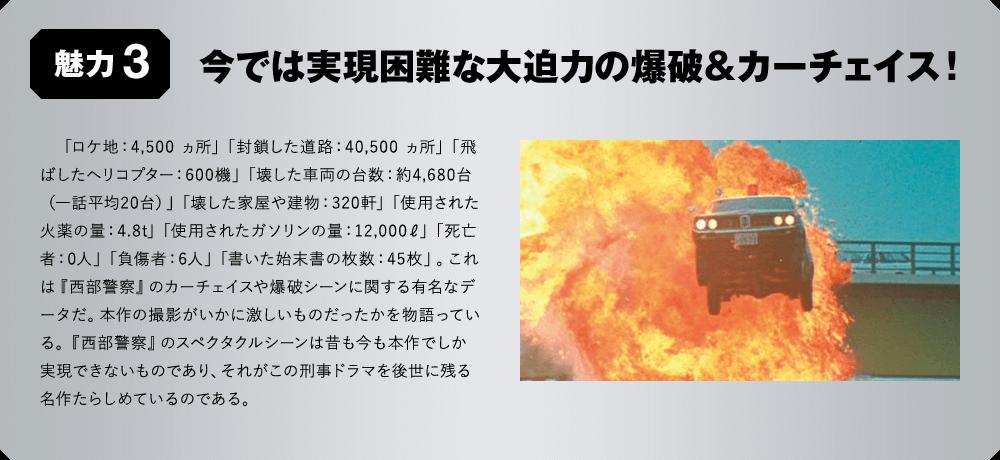 魅力3 今では実現困難な大迫力の爆破&カーチェイス! 「ロケ地:4,500 ヵ所」「封鎖した道路:40,500 ヵ所」「飛ばしたヘリコプター:600機」「壊した車両の台数:約4,680台(一話平均20台)」「壊した家屋や建物:320軒」「使用された火薬の量:4.8t」「使用されたガソリンの量:12,000ℓ」「死亡者:0人」「負傷者:6人」「書いた始末書の枚数:45枚」。これは『西部警察』のカーチェイスや爆破シーンに関する有名なデータだ。本作の撮影がいかに激しいものだったかを物語っている。『西部警察』のスペクタクルシーンは昔も今も本作でしか実現できないものであり、それがこの刑事ドラマを後世に残る名作たらしめているのである。