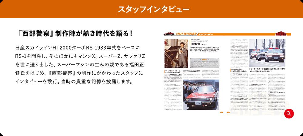 スタッフインタビュー 『西部警察』制作陣が熱き時代を語る! 日産スカイラインHT2000ターボRS 1983年式をベースにRS-1を開発し、そのほかにもマシンX、スーパーZ、サファリZを世に送り出した、スーパーマシンの生みの親である福田正健氏をはじめ、『西部警察』の制作にかかわったスタッフにインタビューを敢行。当時の貴重な記憶を披露します。