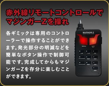 赤外線リモートコントロールでマジンガーZを操れ 各ギミックは専用のコントローラーで操作することができます。発光部分の明滅などを簡単なボタン操作で制御可能です。完成してからもマジンガーZを存分に楽しむことができます。