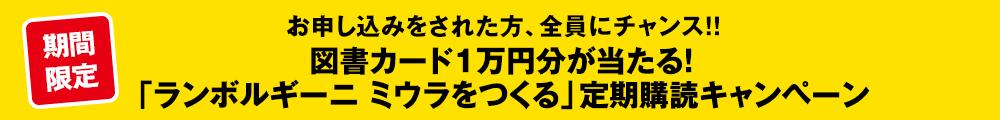 期間限定 お申し込みをされた方、全員にチャンス!!図書カード1万円分が当たる!「ランボルギーニ ミウラをつくる」定期購読キャンペーン