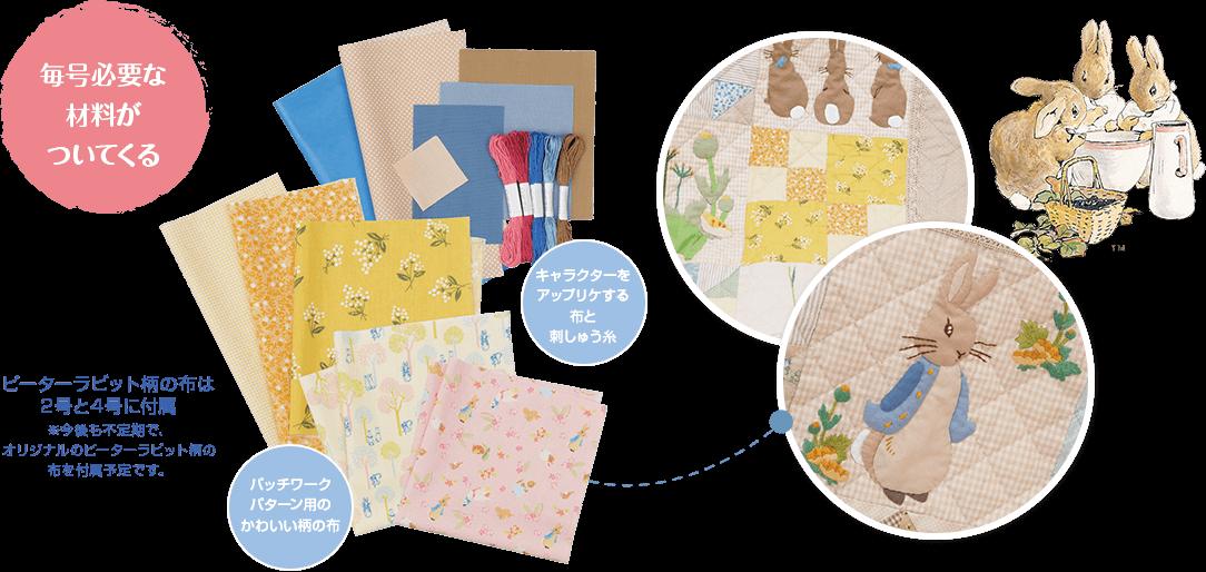 毎号必要な材料がついてくる ピーターラビット柄の布は2号と4号に付属 ※今後も不定期で、オリジナルのピーターラビット柄の布を付属予定です。パッチワークパターン用のかわいい柄の布 キャラクターをアップリケする布と刺しゅう糸