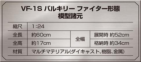 VF-1S バルキリー ファイター形態 模型諸元 縮尺:1:24 全長:約60cm 全高:約17cm 全幅:展開時約52cm 格納時約34cm 材質:マルチマテリアル(ダイキャスト、樹脂、金属)