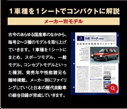 1車種を1シートでコンパクトに解説 メーカー別モデル 古今のあらゆる国産車のなかから、毎号2~3種のモデルを取り上げていきます。1車種を1シートにまとめ、スポーツモデル、一般モデル、コンセプトモデルといった種別、発売年や性能諸元も随時掲載。メーカー別にファイリングしていくと日本の歴代自動車の総合目録が完成していきます。