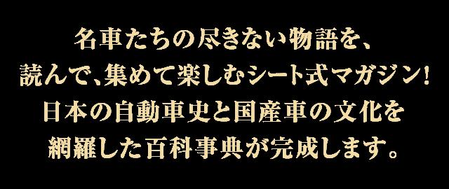 名車たちの尽きない物語を、読んで、集めて楽しむシート式マガジン!日本の自動車史と国産車の文化を網羅した百科事典が完成します。