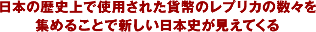 日本の歴史上で使用された貨幣のレプリカの数々を集めることで新しい日本史が見えてくる