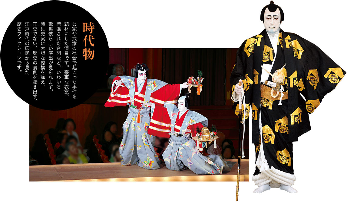 時代物 公家や武家の社会で起こった事件を題材にした演目です。豪華な衣裳、誇張された台詞など、いわゆる歌舞伎らしい演出が見られます。時に史実に大胆な虚構を加え、正史でない、歴史の裏側を描き出す、江戸時代の庶民から見た歴史フィクションです。