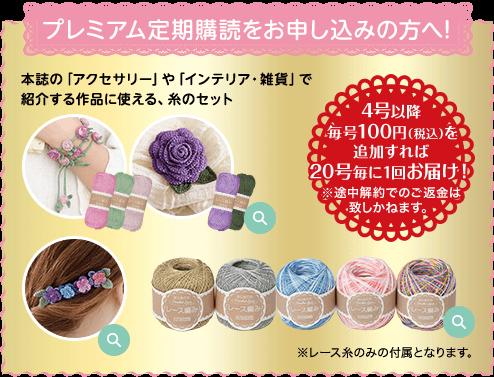 プレミアム定期購読をお申し込みの方へ! 本誌の「アクセサリー」や「インテリア・雑貨」で紹介する作品に使える、糸のセットです。1回目:「ラリエット」と「バラのブローチ」が作れる糸セット 2回目:小花のバレッタが作れる糸セット 3回目以降:ラメやシルクなどバラエティに富んだ糸セットが届きます。※レース糸のみの付属となります。 4号以降每号100円(税込)を追加すれば20号毎に1回お届け!※途中解約でのご返金は致しかねます。