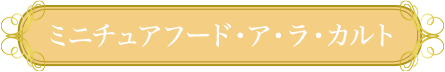 ミニチュアフード・ア・ラ・カルト