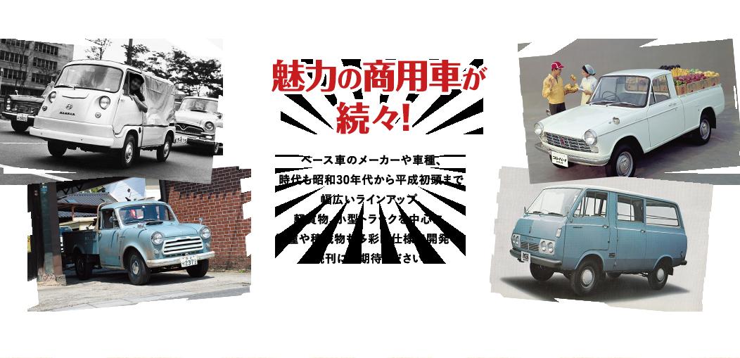 魅力の商用車が 続々! ベース車のメーカーや車種、時代も昭和30年代から平成初頭まで幅広いラインアップ。軽貨物、小型トラックを中心に、業種や積載物も多彩な仕様で開発中。続刊にご期待ください!